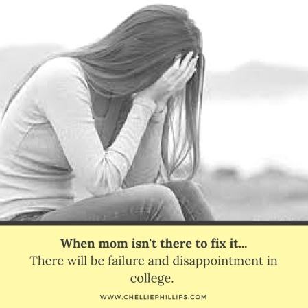When mom isn't there to fix it...There will be failure and disappointment in college.